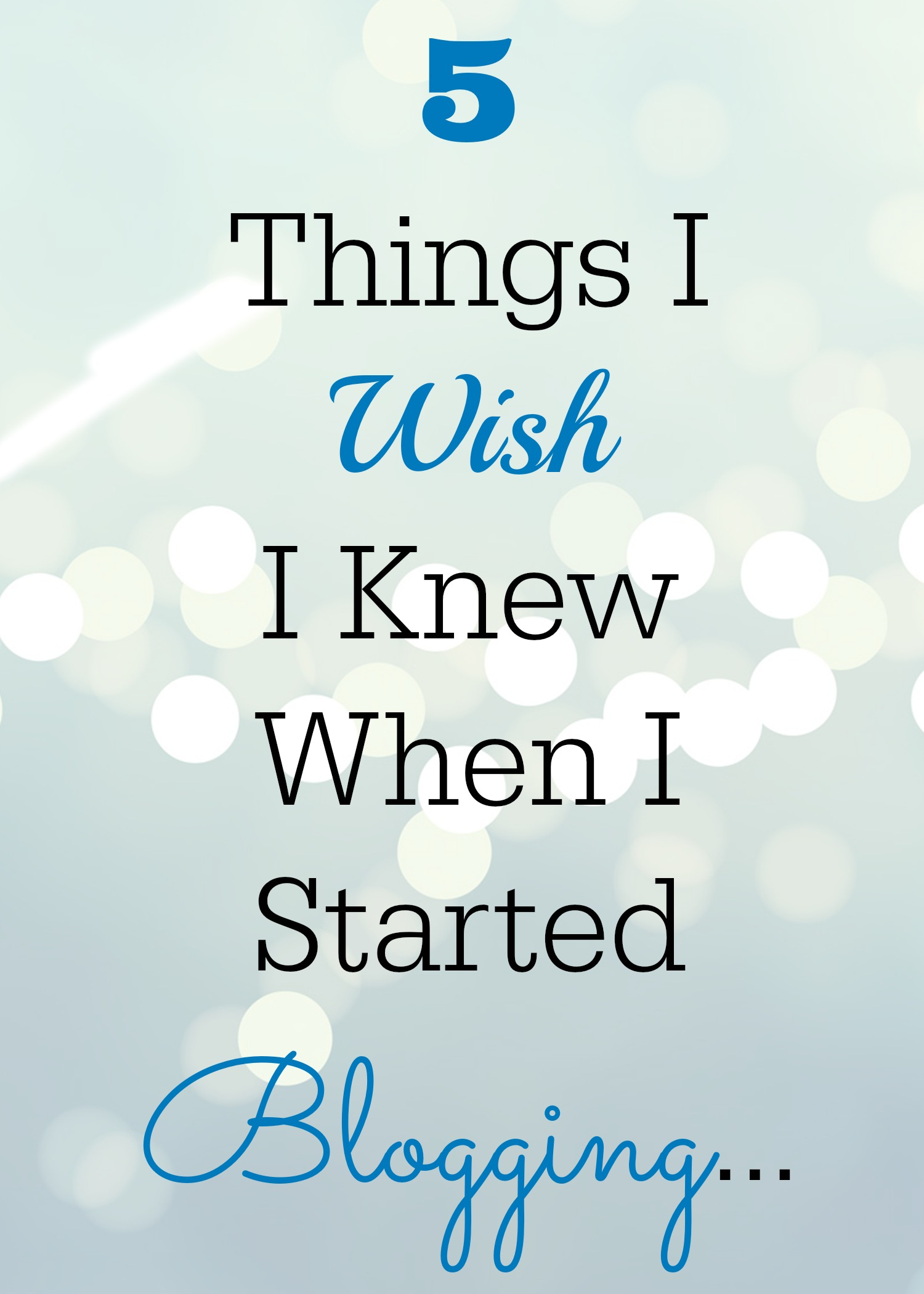 5 Things I  Wish  I Knew When I  Started  Blogging...